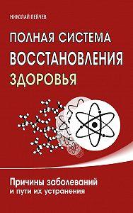 Николай Пейчев -Полная система восстановления здоровья. Причины заболеваний и пути их устранения