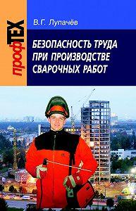 Вячеслав Лупачев -Безопасность труда при производстве сварочных работ