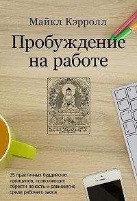 Майкл Кэрролл -Пробуждение на работе. 35 практичных буддийских принципов, позволяющих обрести ясность и равновесие среди рабочего хаоса