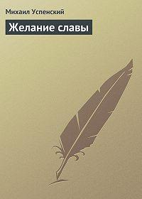 Михаил Успенский - Желание славы