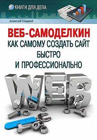 Алексей Гладкий -Веб-Самоделкин. Как самому создать сайт быстро и профессионально
