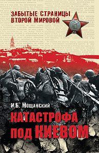 И. Б. Мощанский - Катастрофа под Киевом
