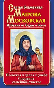 Ольга Светлова - Святая блаженная Матрона Московская. Избавит от беды и боли. Поможет в делах и учебе. Сохранит семейное счастье