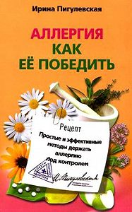 Ирина Пигулевская -Аллергия. Как ее победить. Простые и эффективные методы держать аллергию под контролем