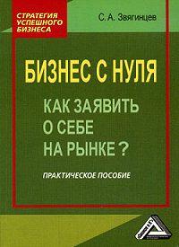 Сергей Звягинцев - Бизнес с нуля. Как заявить о себе на рынке?