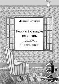 Дмитрий Шувалов -Комната свидом нажизнь. Сборник стихотворений