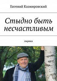 Евгений Казмировский -Стыдно быть несчастливым