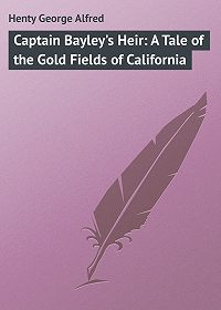 George Henty -Captain Bayley's Heir: A Tale of the Gold Fields of California