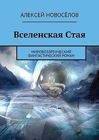 Алексей Новосёлов -Вселенская Стая. Мировоззренческий фантастический роман