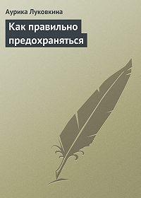 Аурика Луковкина - Как правильно предохраняться