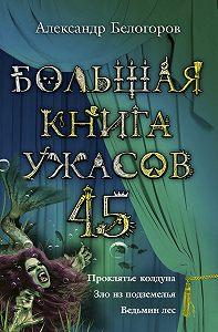 Александр Белогоров -Большая книга ужасов – 45 (сборник)