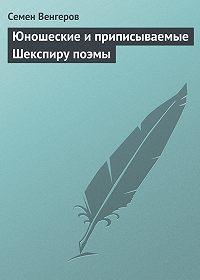 Семен Венгеров - Юношеские и приписываемые Шекспиру поэмы
