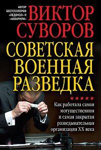 Виктор Суворов -Советская военная разведка. Как работала самая могущественная и самая закрытая разведывательная организация XX века
