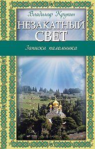 Владимир Николаевич Крупин -Незакатный свет. Записки паломника