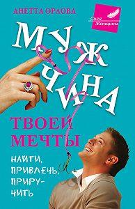 Анетта Орлова - Мужчина твоей мечты. Найти, привлечь, приручить
