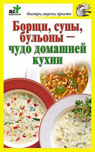 Дарья Костина -Борщи, супы, бульоны – чудо домашней кухни