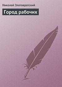Николай Златовратский -Город рабочих