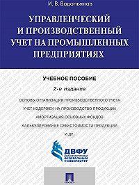 Иннокентий Водопьянов -Управленческий и производственный учет на промышленных предприятиях. 2-е издание. Учебное пособие