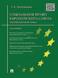 Татьяна Александровна Постовалова -Cоциальное право Европейского союза: теория и практика. Монография