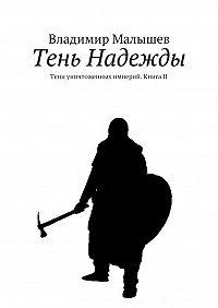 Владимир Малышев -Тень Надежды. Тени уничтоженных империй. Книга II