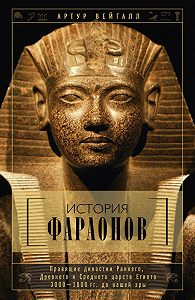 Артур Вейгалл - История фараонов. Правящие династии Раннего, Древнего и Среднего царств Египта. 3000–1800 гг. до нашей эры