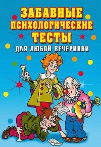 Ирина Александровна Черясова -Забавные психологические тесты для любой вечеринки