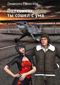 Людмила Ржевская - Полковник, ты сошел сума
