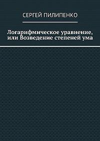 Сергей Пилипенко -Логарифмическое уравнение, или Возведение степенейума