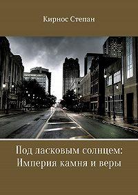Степан Кирнос -Под ласковым солнцем. Империя камня и веры