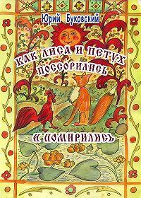 Юрий Буковский -Как Лиса и Петух поссорились и помирились