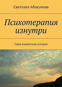 Светлана Абакумова -Психотерапия изнутри. Одна клиентская история