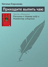 Наталья Корсакова -Приходите выпить чаю