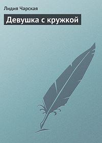 Лидия Чарская - Девушка с кружкой