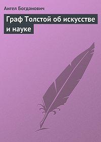 Ангел Богданович - Граф Толстой об искусстве и науке