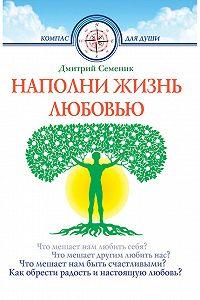 Дмитрий Семеник -Наполни жизнь любовью