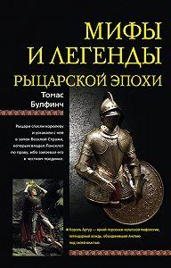 Томас Булфинч -Мифы и легенды рыцарской эпохи