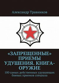 Александр Травников -«Запрещенные» приемы удушения. Книга-оружие. 100самых действенных удушающих боевых приемов спецназа