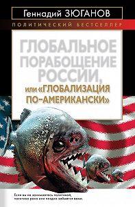 Геннадий Андреевич Зюганов -Глобальное порабощение России, или Глобализация по-американски