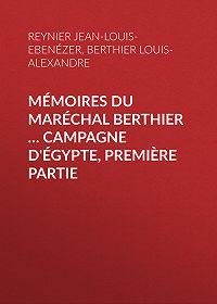 Jean-Louis-Ebenézer Reynier -Mémoires du maréchal Berthier … Campagne d'Égypte, première partie