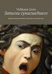 Velikaya Lives -Записки сумасшедшего. Другою жизнь моя была, когдабы я незналасны