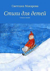 Светлана Макарова - Стихи для детей. Стихи и сказки