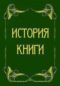 А. А. Бахтиаров, Э. Эггер - История книги от ее появления до наших дней. История книги на Руси (сборник)