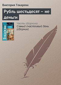 Виктория Токарева - Рубль шестьдесят – не деньги