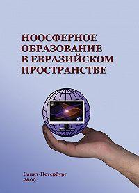 Коллектив Авторов - Ноосферное образование в евразийском пространстве. Том 1