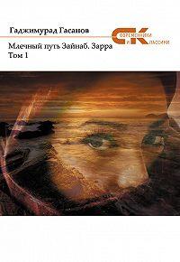 Гаджимурад Гасанов -Млечный путь Зайнаб. Зарра. Том 1