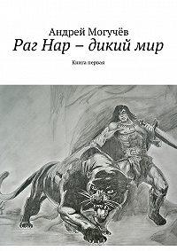 Андрей Могучёв -Раг Нар – дикий мир. Книга первая