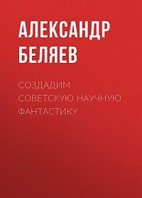 Александр Беляев -Создадим советскую научную фантастику