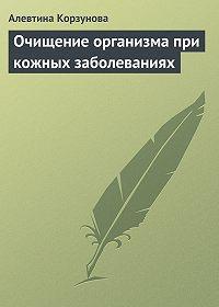 Алевтина Корзунова -Очищение организма при кожных заболеваниях