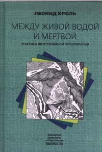 Леонид Кроль -Между живой водой и мертвой. Практика интегративной гипнотерапии
