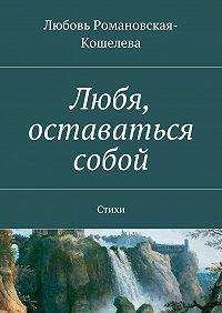 Любовь Романовская-Кошелева -Любя, оставаться собой. Стихи